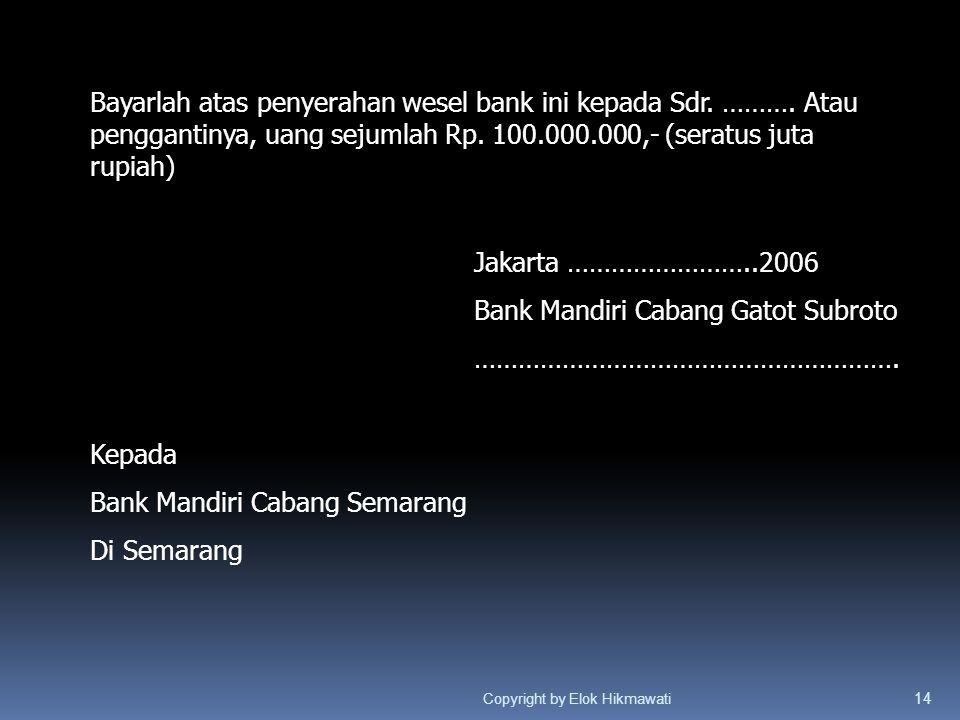 Bayarlah atas penyerahan wesel bank ini kepada Sdr. ………. Atau penggantinya, uang sejumlah Rp. 100.000.000,- (seratus juta rupiah) Jakarta ……………………..20