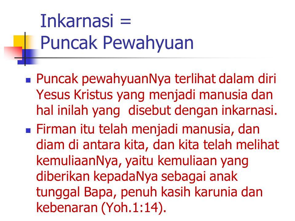 Inkarnasi = Puncak Pewahyuan Puncak pewahyuanNya terlihat dalam diri Yesus Kristus yang menjadi manusia dan hal inilah yang disebut dengan inkarnasi.