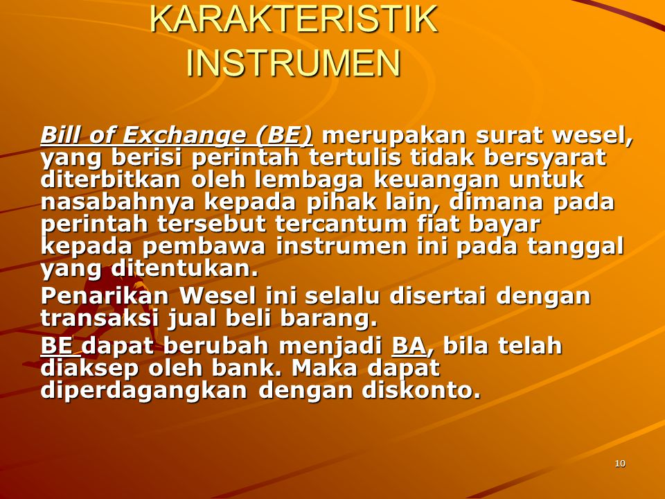 10 KARAKTERISTIK INSTRUMEN Bill of Exchange (BE) merupakan surat wesel, yang berisi perintah tertulis tidak bersyarat diterbitkan oleh lembaga keuanga