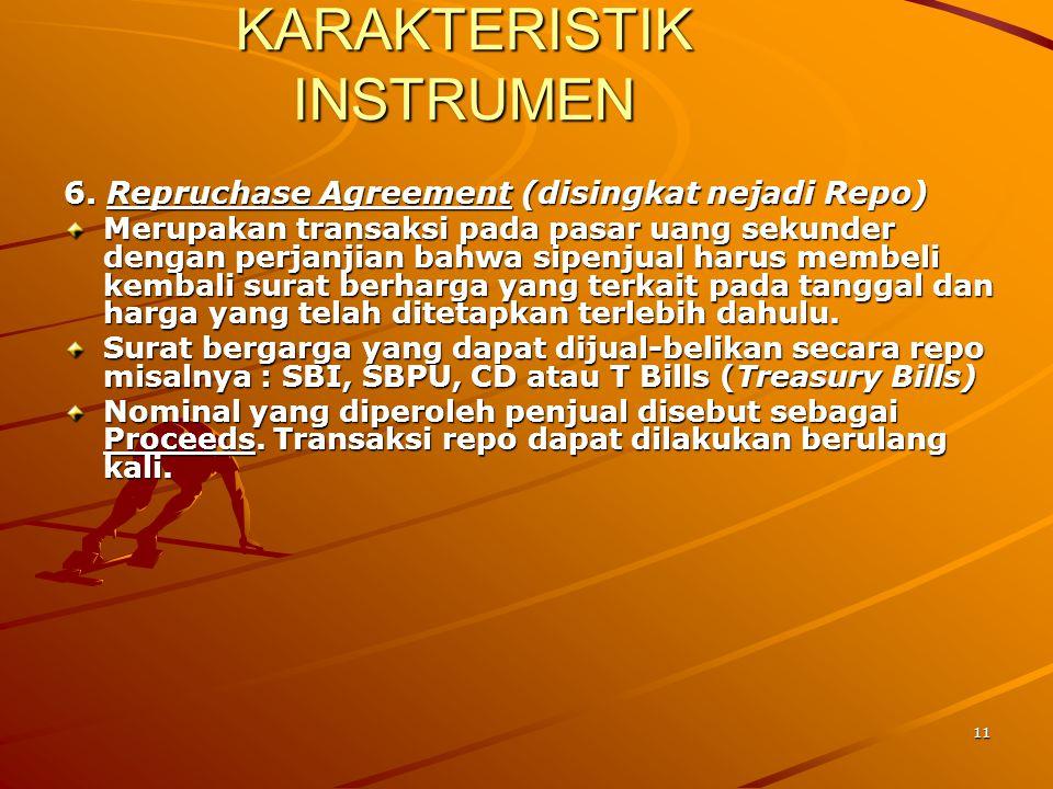11 KARAKTERISTIK INSTRUMEN 6. Repruchase Agreement (disingkat nejadi Repo) Merupakan transaksi pada pasar uang sekunder dengan perjanjian bahwa sipenj