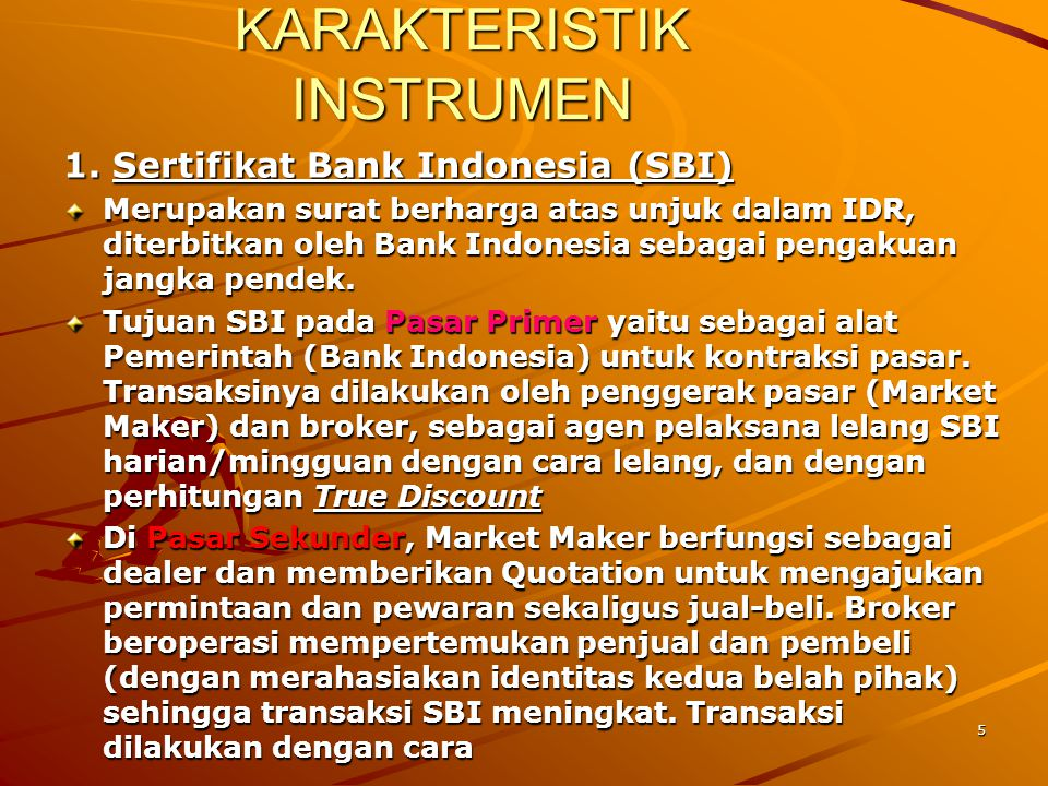 5 KARAKTERISTIK INSTRUMEN 1. Sertifikat Bank Indonesia (SBI) Merupakan surat berharga atas unjuk dalam IDR, diterbitkan oleh Bank Indonesia sebagai pe