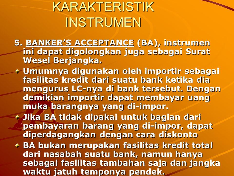9 KARAKTERISTIK INSTRUMEN 5. BANKER'S ACCEPTANCE (BA), instrumen ini dapat digolongkan juga sebagai Surat Wesel Berjangka. Umumnya digunakan oleh impo