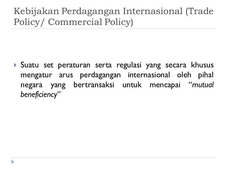 Kebijakan Perdagangan Internasional (Trade Policy/ Commercial Policy)  Suatu set peraturan serta regulasi yang secara khusus mengatur arus perdaganga