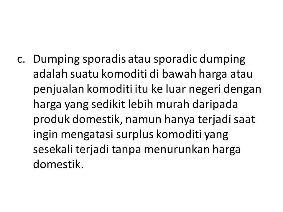 c.Dumping sporadis atau sporadic dumping adalah suatu komoditi di bawah harga atau penjualan komoditi itu ke luar negeri dengan harga yang sedikit lebih murah daripada produk domestik, namun hanya terjadi saat ingin mengatasi surplus komoditi yang sesekali terjadi tanpa menurunkan harga domestik.