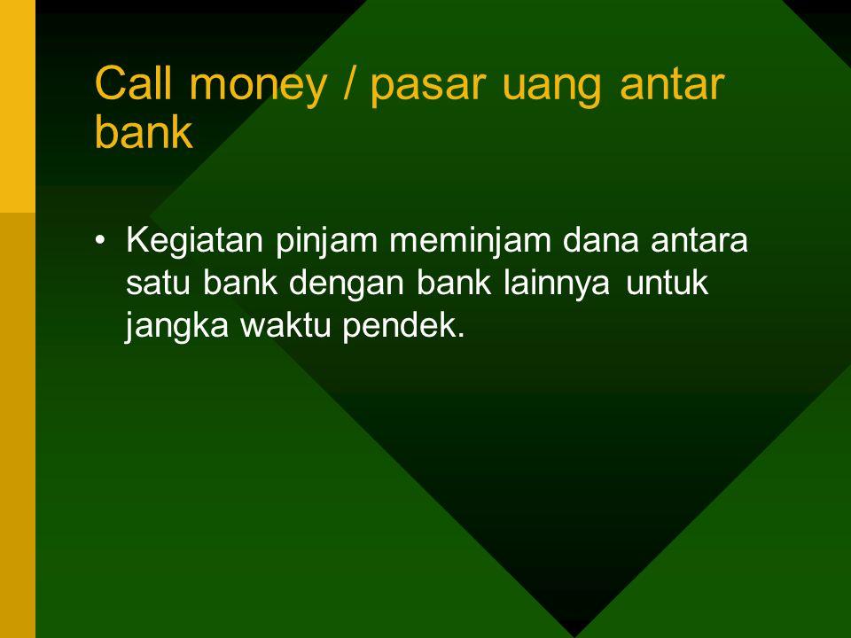 Call money / pasar uang antar bank Kegiatan pinjam meminjam dana antara satu bank dengan bank lainnya untuk jangka waktu pendek.