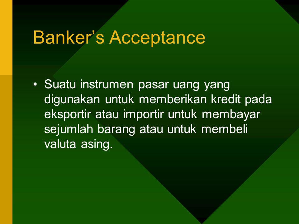 Banker's Acceptance Suatu instrumen pasar uang yang digunakan untuk memberikan kredit pada eksportir atau importir untuk membayar sejumlah barang atau