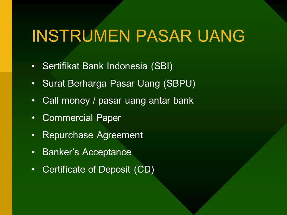 INSTRUMEN PASAR UANG Sertifikat Bank Indonesia (SBI) Surat Berharga Pasar Uang (SBPU) Call money / pasar uang antar bank Commercial Paper Repurchase Agreement Banker's Acceptance Certificate of Deposit (CD)