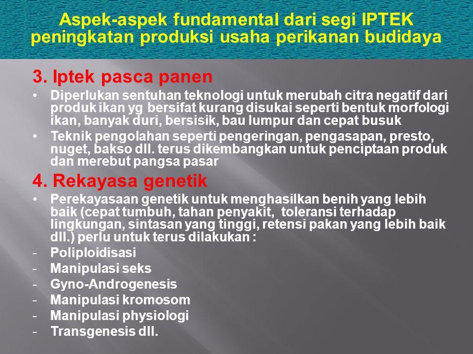 Aspek-aspek fundamental dari segi IPTEK peningkatan produksi usaha perikanan budidaya 3. Iptek pasca panen Diperlukan sentuhan teknologi untuk merubah