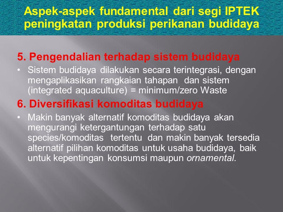 Aspek-aspek fundamental dari segi IPTEK peningkatan produksi perikanan budidaya 5. Pengendalian terhadap sistem budidaya Sistem budidaya dilakukan sec