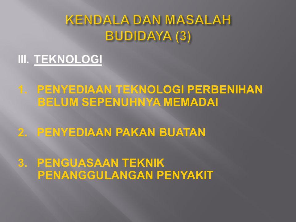 III. TEKNOLOGI 1. PENYEDIAAN TEKNOLOGI PERBENIHAN BELUM SEPENUHNYA MEMADAI 2. PENYEDIAAN PAKAN BUATAN 3. PENGUASAAN TEKNIK PENANGGULANGAN PENYAKIT