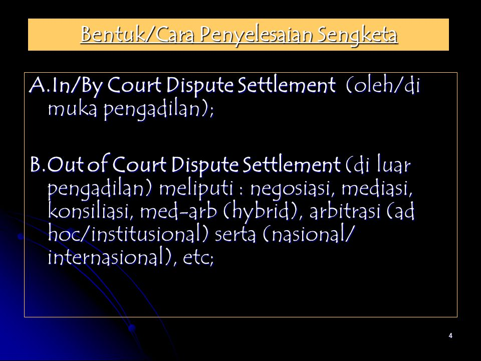 4 Bentuk/Cara Penyelesaian Sengketa A.In/By Court Dispute Settlement (oleh/di muka pengadilan); B.Out of Court Dispute Settlement (di luar pengadilan)