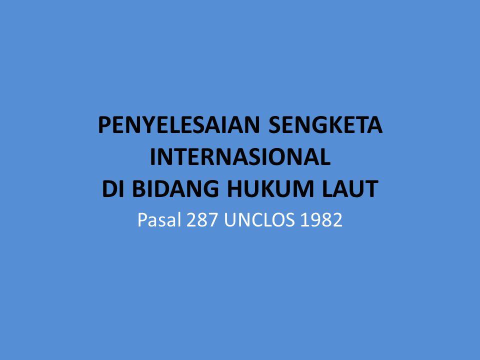 PENYELESAIAN SENGKETA INTERNASIONAL DI BIDANG HUKUM LAUT Pasal 287 UNCLOS 1982