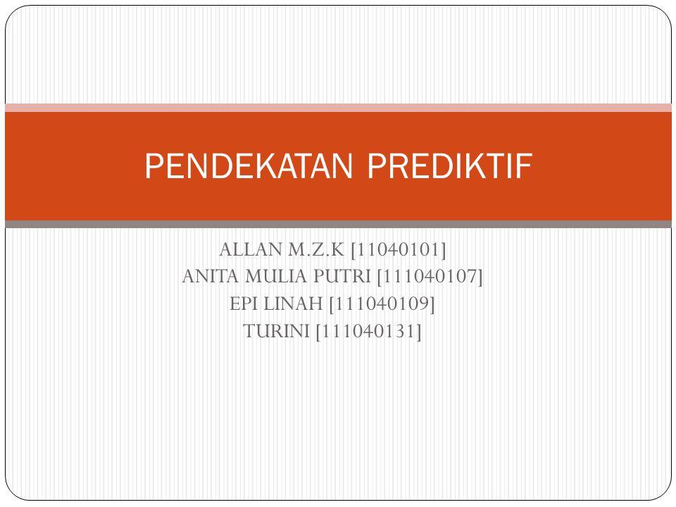 ALLAN M.Z.K [11040101] ANITA MULIA PUTRI [111040107] EPI LINAH [111040109] TURINI [111040131] PENDEKATAN PREDIKTIF