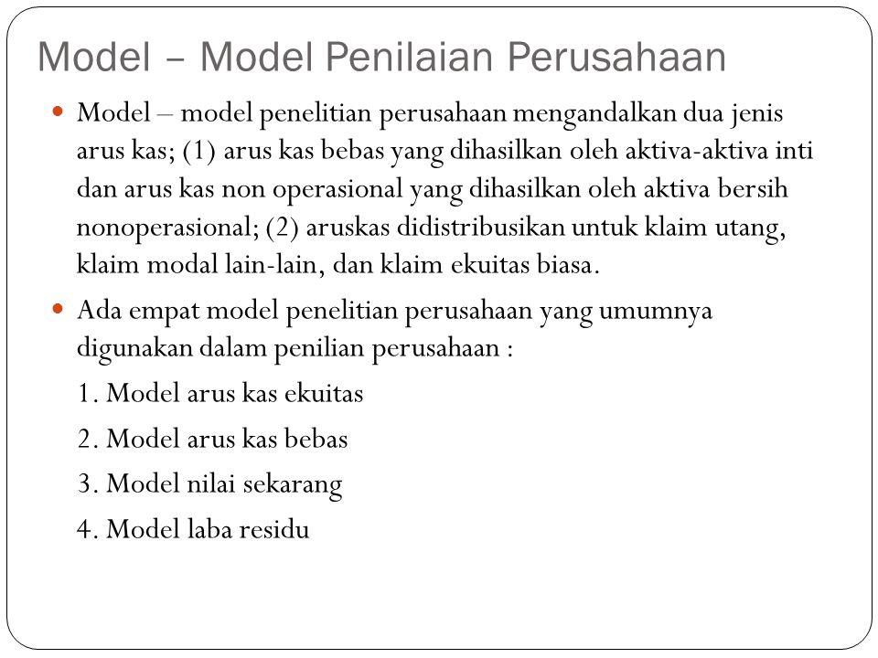 Model – Model Penilaian Perusahaan Model – model penelitian perusahaan mengandalkan dua jenis arus kas; (1) arus kas bebas yang dihasilkan oleh aktiva-aktiva inti dan arus kas non operasional yang dihasilkan oleh aktiva bersih nonoperasional; (2) aruskas didistribusikan untuk klaim utang, klaim modal lain-lain, dan klaim ekuitas biasa.