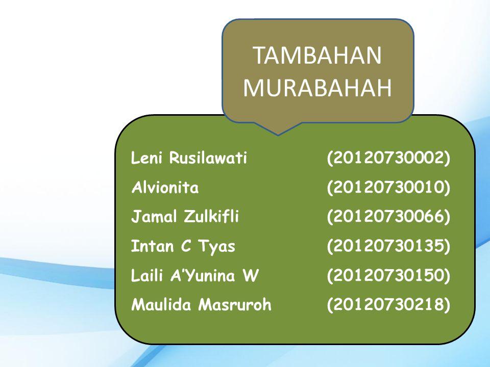 Leni Rusilawati (20120730002) Alvionita(20120730010) Jamal Zulkifli(20120730066) Intan C Tyas(20120730135) Laili A'Yunina W(20120730150) Maulida Masruroh (20120730218) TAMBAHAN MURABAHAH