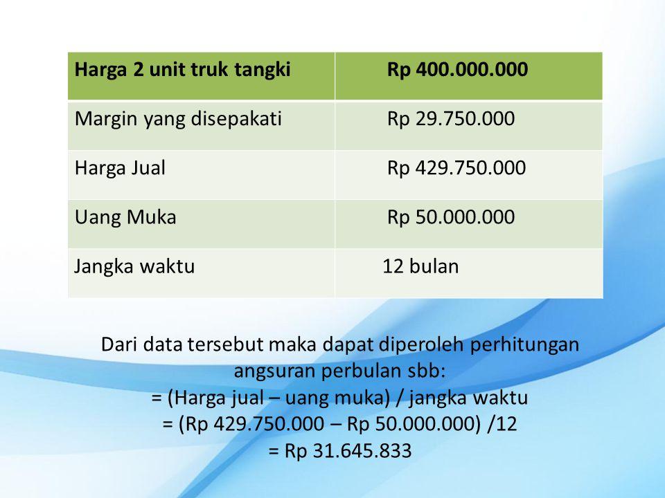 Harga 2 unit truk tangkiRp 400.000.000 Margin yang disepakatiRp 29.750.000 Harga JualRp 429.750.000 Uang MukaRp 50.000.000 Jangka waktu12 bulan Dari data tersebut maka dapat diperoleh perhitungan angsuran perbulan sbb: = (Harga jual – uang muka) / jangka waktu = (Rp 429.750.000 – Rp 50.000.000) /12 = Rp 31.645.833