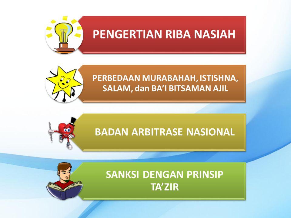 PENGERTIAN RIBA NASIAH PERBEDAAN MURABAHAH, ISTISHNA, SALAM, dan BA'I BITSAMAN AJIL BADAN ARBITRASE NASIONAL SANKSI DENGAN PRINSIP TA'ZIR