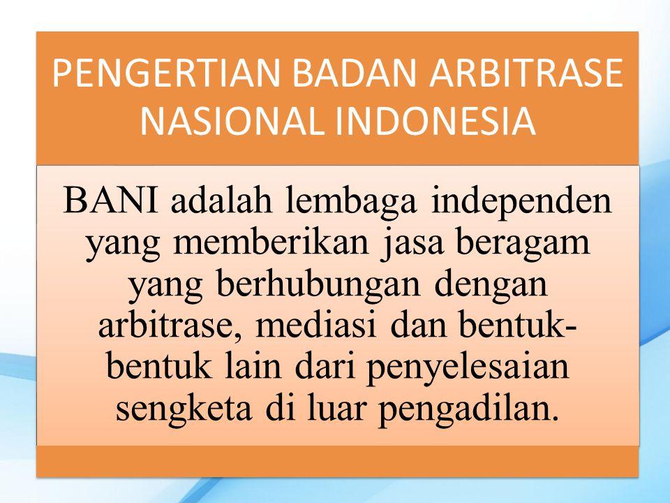 PENGERTIAN BADAN ARBITRASE NASIONAL INDONESIA BANI adalah lembaga independen yang memberikan jasa beragam yang berhubungan dengan arbitrase, mediasi dan bentuk- bentuk lain dari penyelesaian sengketa di luar pengadilan.