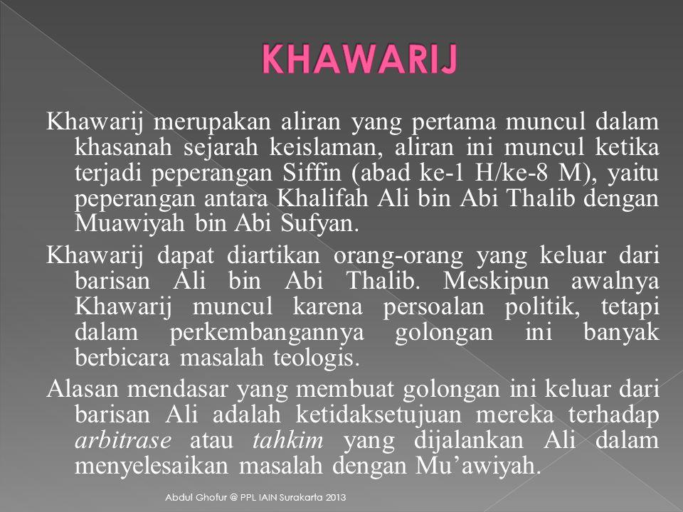 Khawarij merupakan aliran yang pertama muncul dalam khasanah sejarah keislaman, aliran ini muncul ketika terjadi peperangan Siffin (abad ke-1 H/ke-8 M), yaitu peperangan antara Khalifah Ali bin Abi Thalib dengan Muawiyah bin Abi Sufyan.