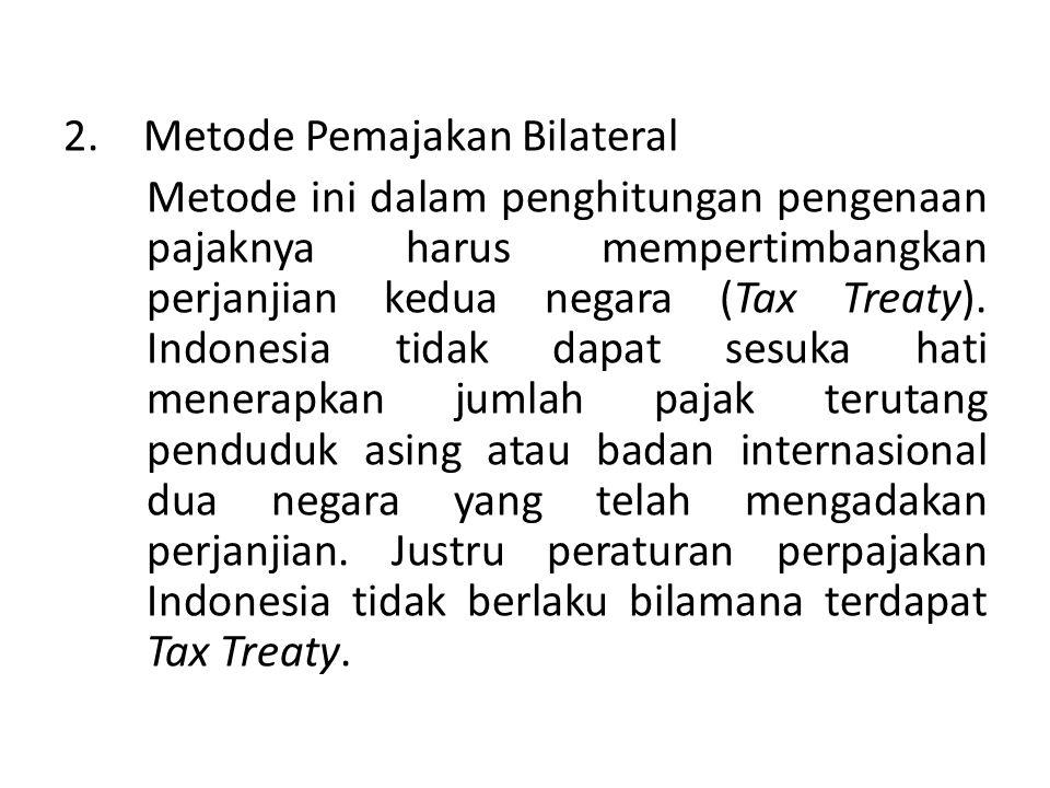 2. Metode Pemajakan Bilateral Metode ini dalam penghitungan pengenaan pajaknya harus mempertimbangkan perjanjian kedua negara (Tax Treaty). Indonesia