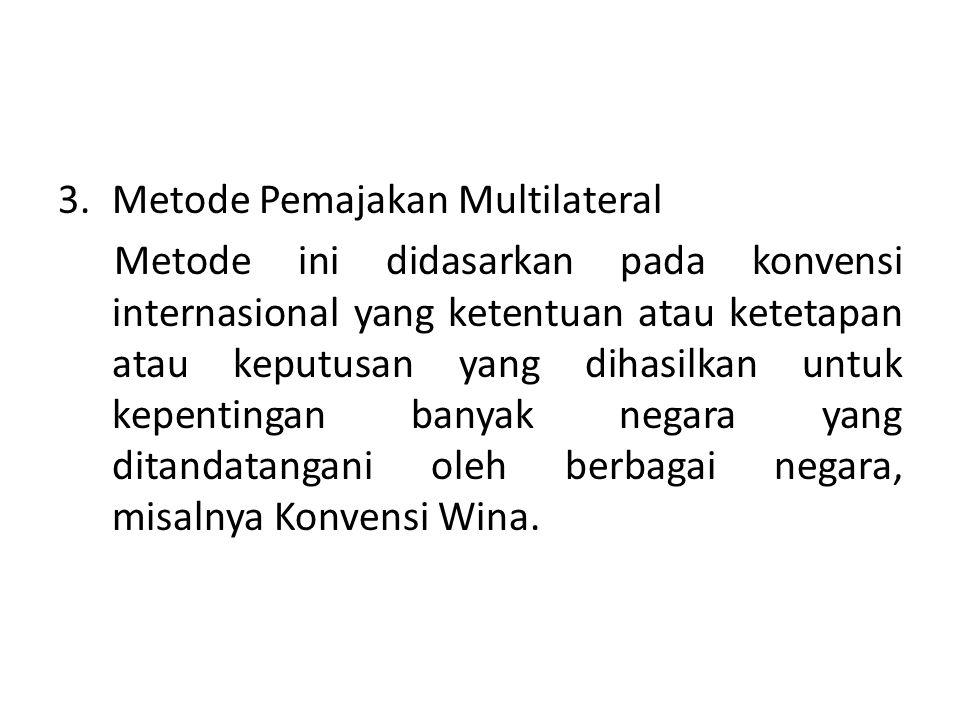 3.Metode Pemajakan Multilateral Metode ini didasarkan pada konvensi internasional yang ketentuan atau ketetapan atau keputusan yang dihasilkan untuk k