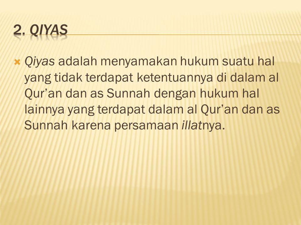  Qiyas adalah menyamakan hukum suatu hal yang tidak terdapat ketentuannya di dalam al Qur'an dan as Sunnah dengan hukum hal lainnya yang terdapat dalam al Qur'an dan as Sunnah karena persamaan illatnya.