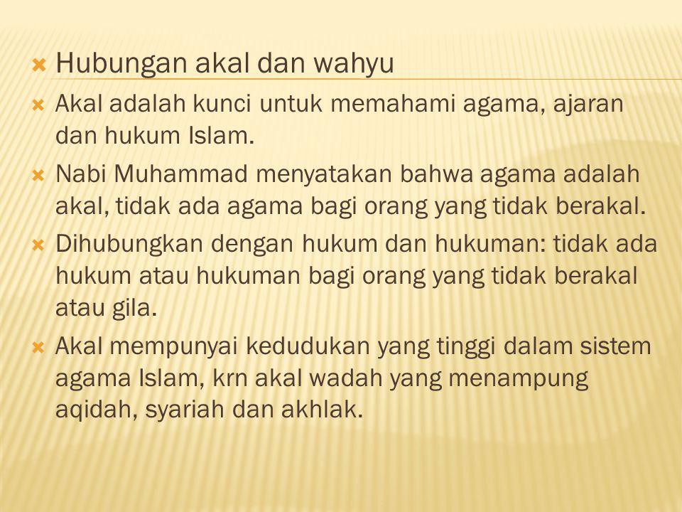  Hubungan akal dan wahyu  Akal adalah kunci untuk memahami agama, ajaran dan hukum Islam.  Nabi Muhammad menyatakan bahwa agama adalah akal, tidak