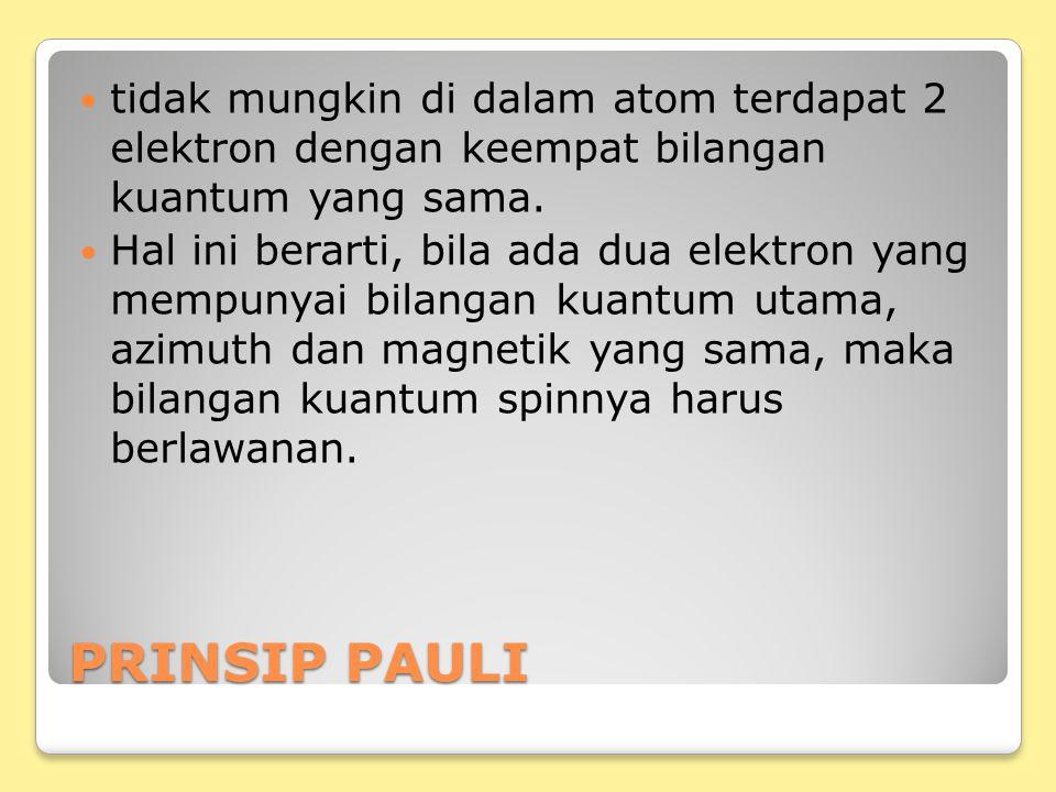 PRINSIP PAULI tidak mungkin di dalam atom terdapat 2 elektron dengan keempat bilangan kuantum yang sama. Hal ini berarti, bila ada dua elektron yang m