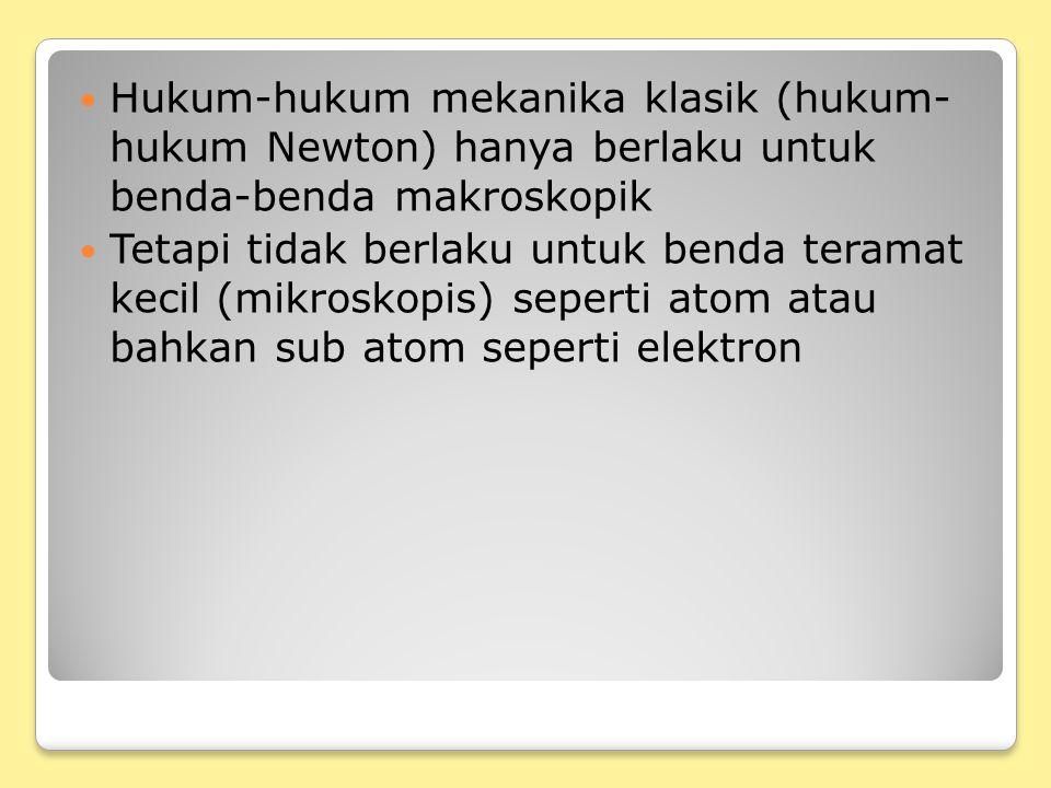 Hukum-hukum mekanika klasik (hukum- hukum Newton) hanya berlaku untuk benda-benda makroskopik Tetapi tidak berlaku untuk benda teramat kecil (mikroskopis) seperti atom atau bahkan sub atom seperti elektron