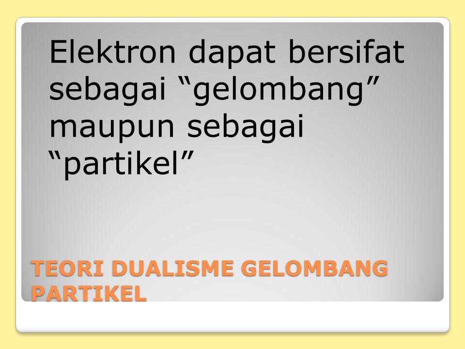 """TEORI DUALISME GELOMBANG PARTIKEL Elektron dapat bersifat sebagai """"gelombang"""" maupun sebagai """"partikel"""""""
