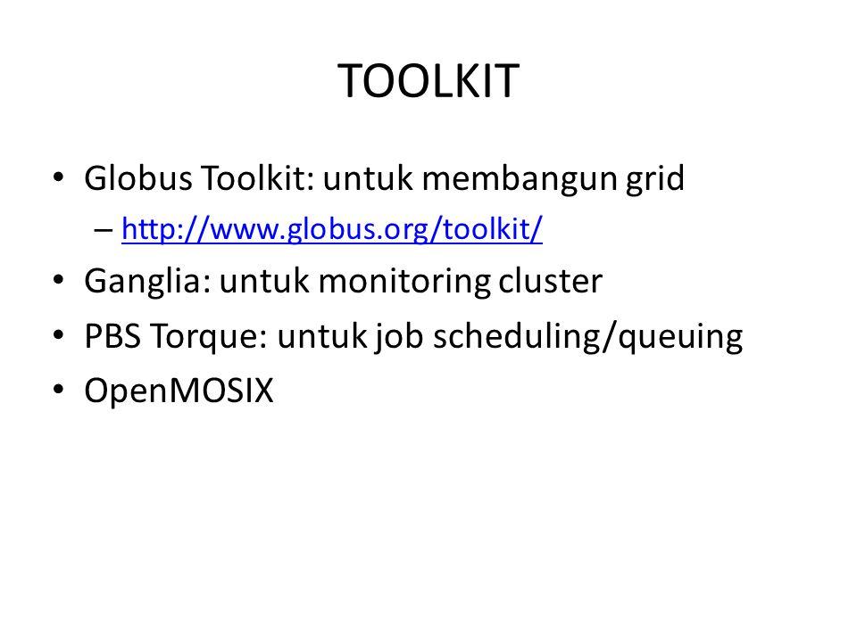 TOOLKIT Globus Toolkit: untuk membangun grid – http://www.globus.org/toolkit/ http://www.globus.org/toolkit/ Ganglia: untuk monitoring cluster PBS Tor