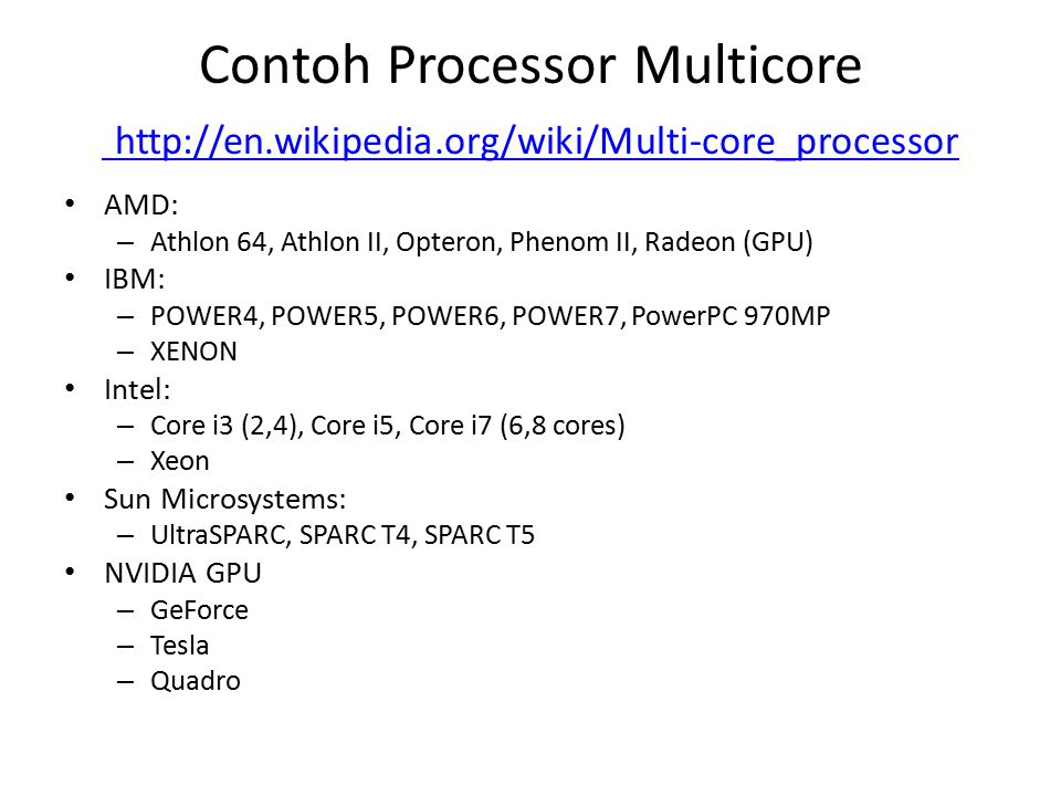 Contoh Processor Multicore http://en.wikipedia.org/wiki/Multi-core_processor http://en.wikipedia.org/wiki/Multi-core_processor AMD: – Athlon 64, Athlon II, Opteron, Phenom II, Radeon (GPU) IBM: – POWER4, POWER5, POWER6, POWER7, PowerPC 970MP – XENON Intel: – Core i3 (2,4), Core i5, Core i7 (6,8 cores) – Xeon Sun Microsystems: – UltraSPARC, SPARC T4, SPARC T5 NVIDIA GPU – GeForce – Tesla – Quadro