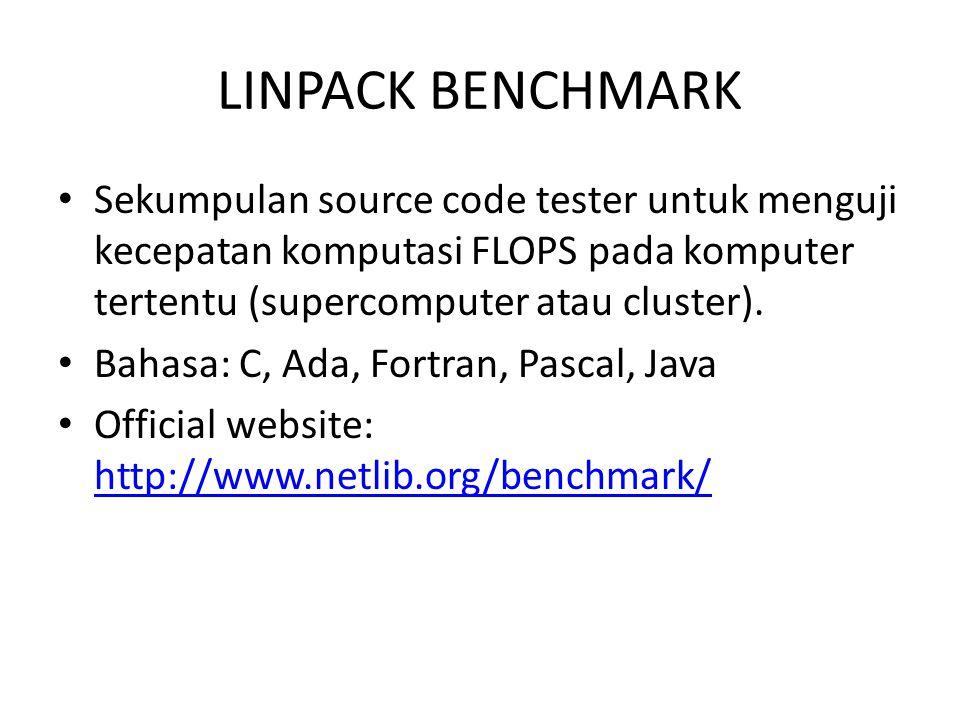 LINPACK BENCHMARK Sekumpulan source code tester untuk menguji kecepatan komputasi FLOPS pada komputer tertentu (supercomputer atau cluster). Bahasa: C