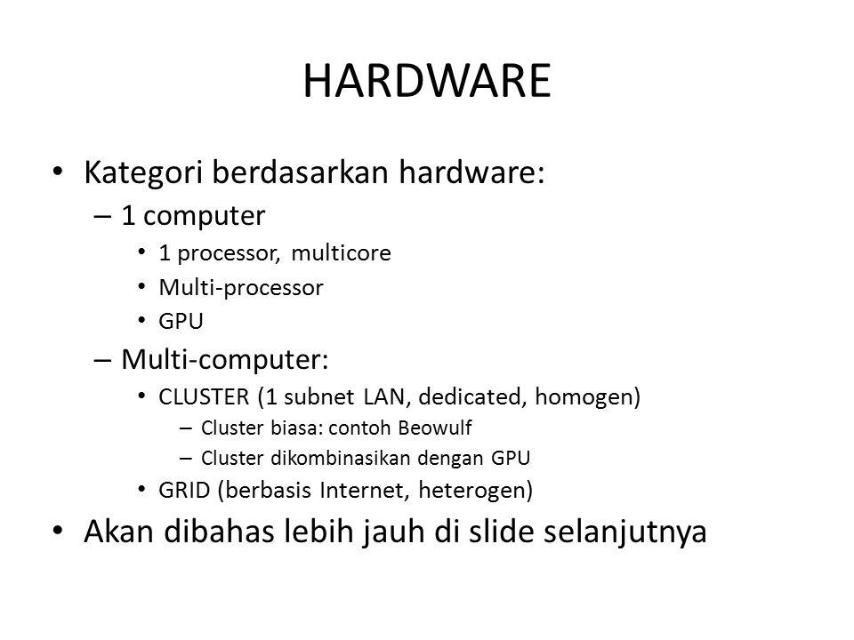 CONTOH HARDWARE Kategori berdasarkan hardware: – 1 computer 1 processor, multicore: Intel Core i7, AMD Opteron (12 cores) Multi-processor: SuperMicro (2-4 processor @ 12 cores) GPU: NVIDIA GeForce GTX Titan (2688 cores) click hereclick here – Multi-computer: CLUSTER (1 subnet LAN, dedicated, homogen) – Cluster biasa: Beowulf – Cluster dikombinasikan dengan GPU GRID (Internet, heterogen): DesktopGrid Federation, click hereclick here Akan dibahas lebih jauh di slide selanjutnya