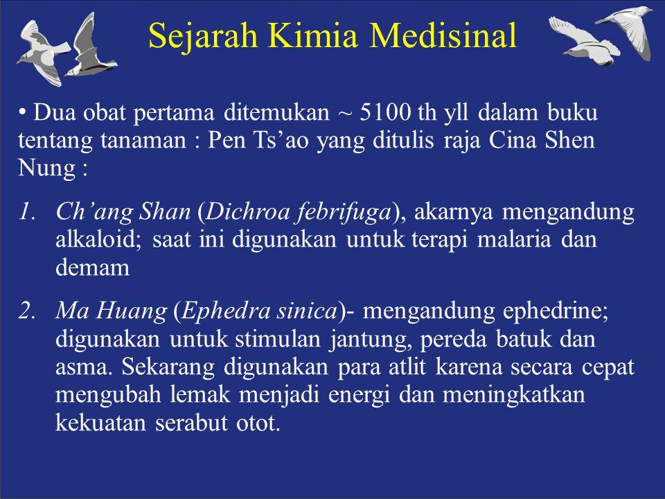 Sejarah Kimia Medisinal Dua obat pertama ditemukan ~ 5100 th yll dalam buku tentang tanaman : Pen Ts'ao yang ditulis raja Cina Shen Nung : 1.Ch'ang Shan (Dichroa febrifuga), akarnya mengandung alkaloid; saat ini digunakan untuk terapi malaria dan demam 2.Ma Huang (Ephedra sinica)- mengandung ephedrine; digunakan untuk stimulan jantung, pereda batuk dan asma.
