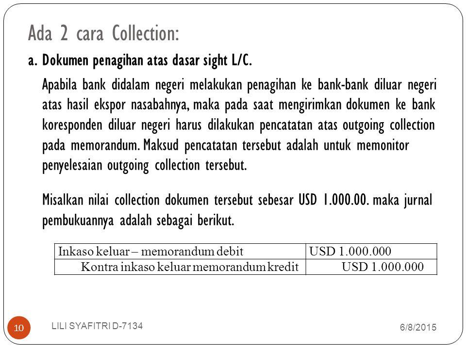 Ada 2 cara Collection: a. Dokumen penagihan atas dasar sight L/C. Apabila bank didalam negeri melakukan penagihan ke bank-bank diluar negeri atas hasi