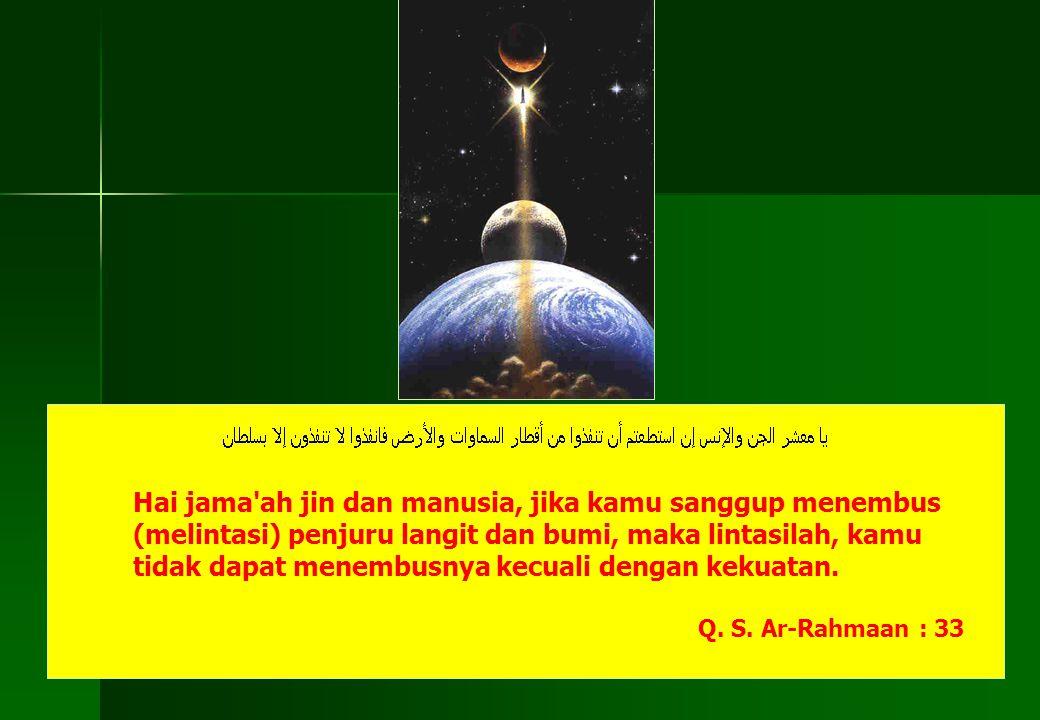 Hai jama'ah jin dan manusia, jika kamu sanggup menembus (melintasi) penjuru langit dan bumi, maka lintasilah, kamu tidak dapat menembusnya kecuali den
