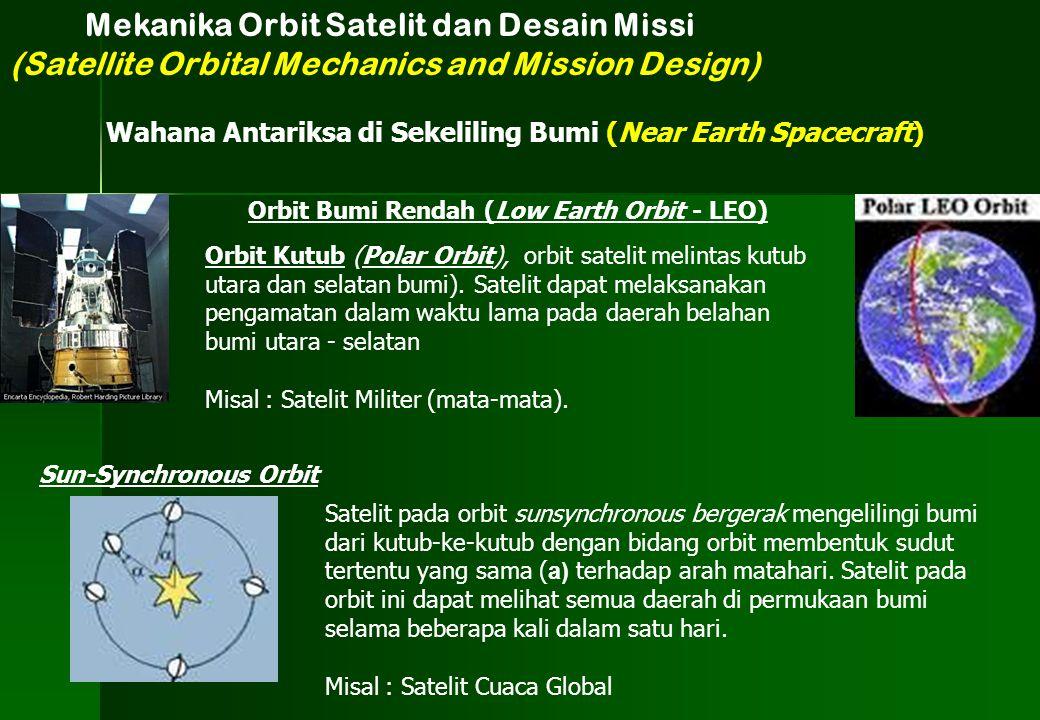 Orbit Bumi Rendah (Low Earth Orbit - LEO) Mekanika Orbit Satelit dan Desain Missi (Satellite Orbital Mechanics and Mission Design) Wahana Antariksa di