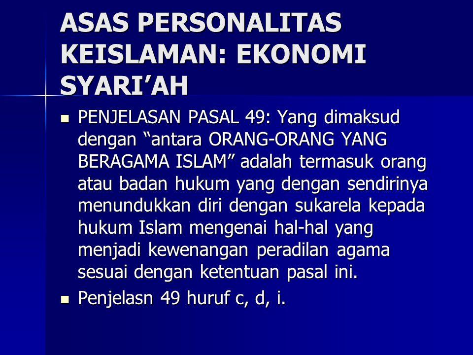ASAS PERSONALITAS KEISLAMAN: EKONOMI SYARI'AH PENJELASAN PASAL 49: Yang dimaksud dengan antara ORANG-ORANG YANG BERAGAMA ISLAM adalah termasuk orang atau badan hukum yang dengan sendirinya menundukkan diri dengan sukarela kepada hukum Islam mengenai hal-hal yang menjadi kewenangan peradilan agama sesuai dengan ketentuan pasal ini.