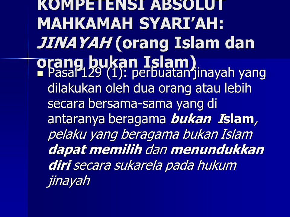 KOMPETENSI ABSOLUT MAHKAMAH SYARI'AH: JINAYAH (orang Islam dan orang bukan Islam) Pasal 129 (1): perbuatan jinayah yang dilakukan oleh dua orang atau lebih secara bersama-sama yang di antaranya beragama bukan Islam, pelaku yang beragama bukan Islam dapat memilih dan menundukkan diri secara sukarela pada hukum jinayah Pasal 129 (1): perbuatan jinayah yang dilakukan oleh dua orang atau lebih secara bersama-sama yang di antaranya beragama bukan Islam, pelaku yang beragama bukan Islam dapat memilih dan menundukkan diri secara sukarela pada hukum jinayah