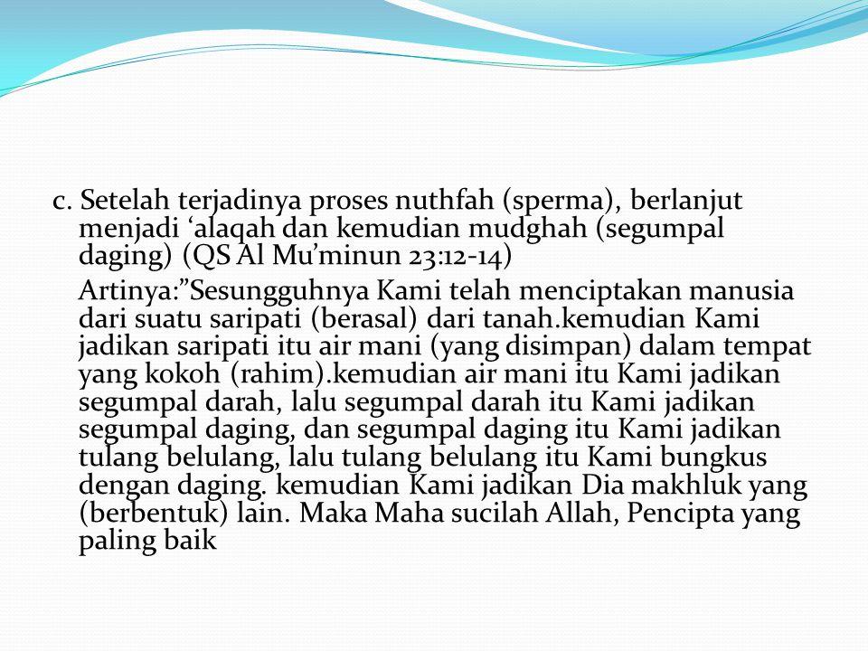 """c. Setelah terjadinya proses nuthfah (sperma), berlanjut menjadi 'alaqah dan kemudian mudghah (segumpal daging) (QS Al Mu'minun 23:12-14) Artinya:""""Ses"""