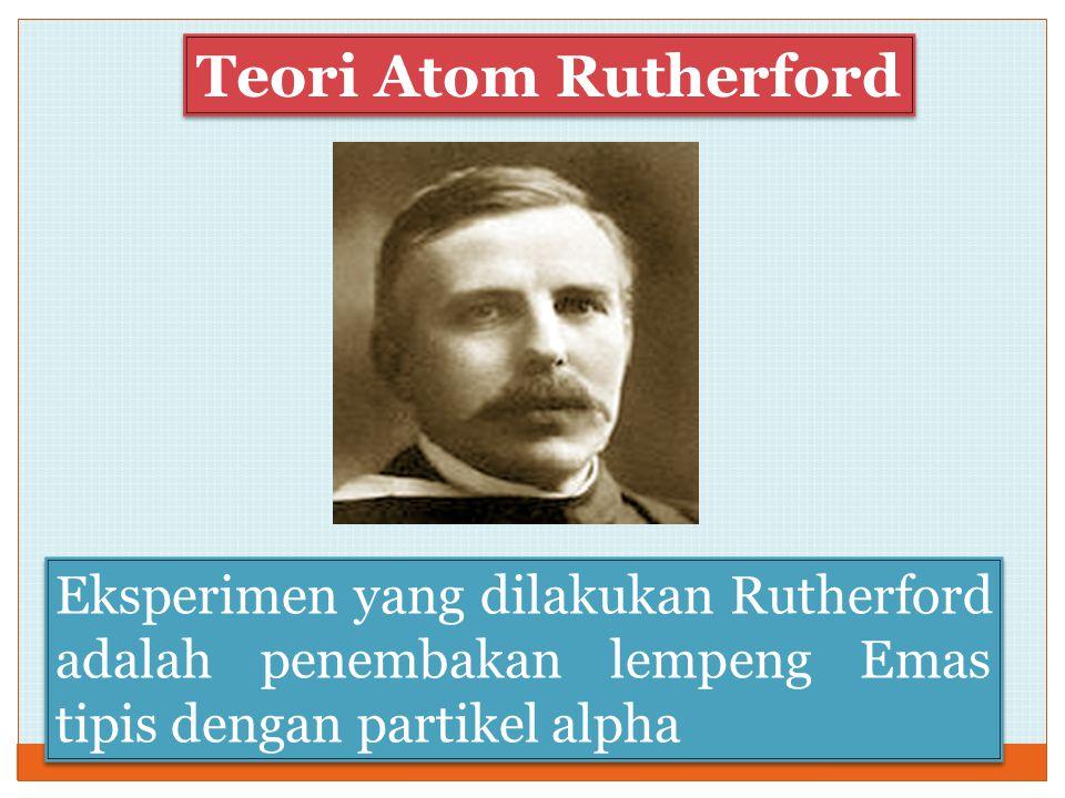 Eksperimen yang dilakukan Rutherford adalah penembakan lempeng Emas tipis dengan partikel alpha Teori Atom Rutherford