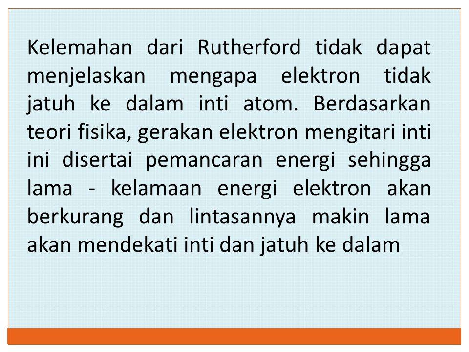 Kelemahan dari Rutherford tidak dapat menjelaskan mengapa elektron tidak jatuh ke dalam inti atom. Berdasarkan teori fisika, gerakan elektron mengitar