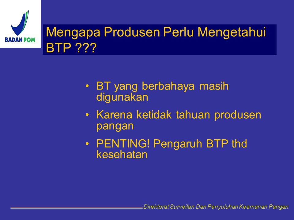 Mengapa Produsen Perlu Mengetahui BTP ??? BT yang berbahaya masih digunakan Karena ketidak tahuan produsen pangan PENTING! Pengaruh BTP thd kesehatan
