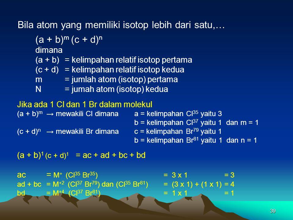 39 Bila atom yang memiliki isotop lebih dari satu,… (a + b) m (c + d) n dimana (a + b) = kelimpahan relatif isotop pertama (c + d) = kelimpahan relati