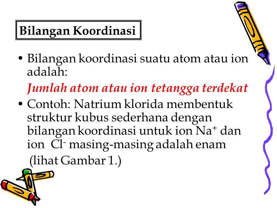 Bilangan Koordinasi Bilangan koordinasi suatu atom atau ion adalah: Jumlah atom atau ion tetangga terdekat Contoh: Natrium klorida membentuk struktur
