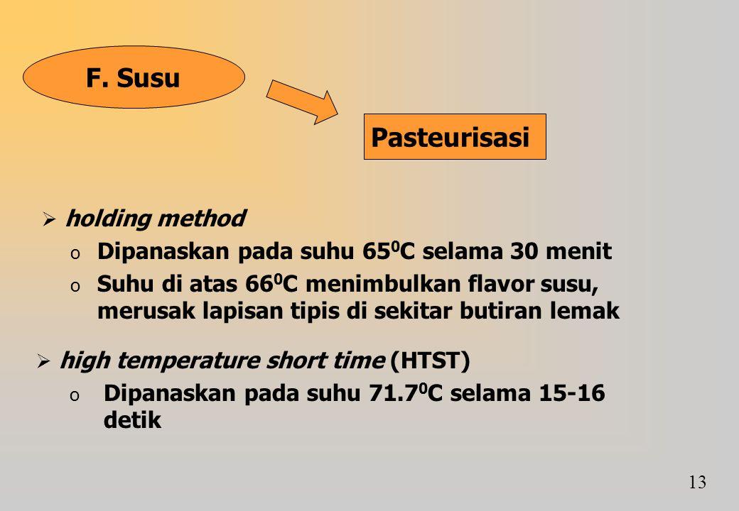 F. Susu Pasteurisasi  holding method o Dipanaskan pada suhu 65 0 C selama 30 menit o Suhu di atas 66 0 C menimbulkan flavor susu, merusak lapisan tip