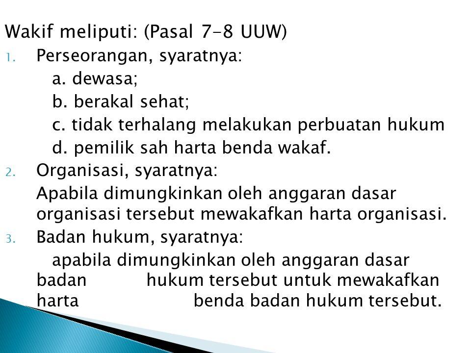 Wakif meliputi: (Pasal 7-8 UUW) 1. Perseorangan, syaratnya: a. dewasa; b. berakal sehat; c. tidak terhalang melakukan perbuatan hukum d. pemilik sah h