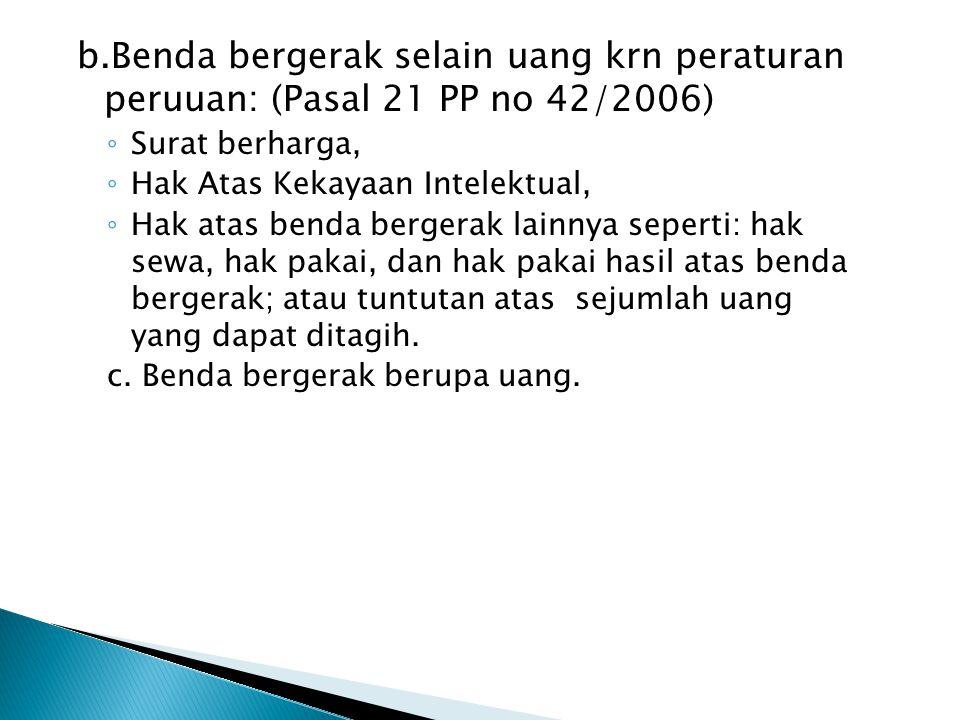 b.Benda bergerak selain uang krn peraturan peruuan: (Pasal 21 PP no 42/2006) ◦ Surat berharga, ◦ Hak Atas Kekayaan Intelektual, ◦ Hak atas benda berge