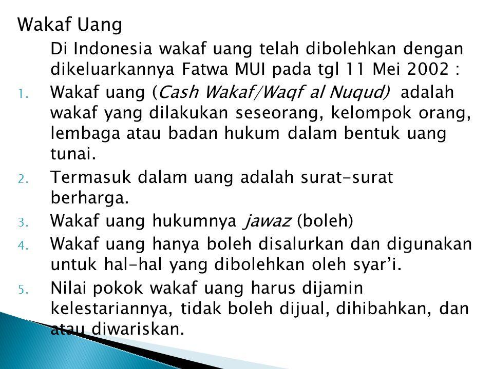 Wakaf Uang Di Indonesia wakaf uang telah dibolehkan dengan dikeluarkannya Fatwa MUI pada tgl 11 Mei 2002 : 1. Wakaf uang (Cash Wakaf/Waqf al Nuqud) ad